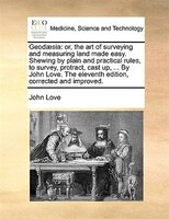 Geodaesia: Or, The Art Of Surveying And Measuring Land Made Easy. Shewing By Plain And Practical Rules, To Sur - John Love