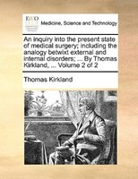 An Inquiry Into The Present State Of Medical Surgery; Including The Analogy Betwixt External And Internal Disorders; ... By Thomas - Thomas Kirkland