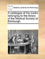 A Catalogue Of The Books Belonging To The Library Of The Medical Society At Edinburgh. - See Notes Multiple Contributors