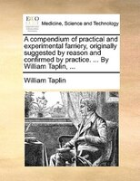 A Compendium Of Practical And Experimental Farriery, Originally Suggested By Reason And Confirmed By Practice. ... By William Tapl - William Taplin