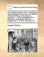 The Hospital Surgeon. Vol. Ii. Containing Several Essays On Mercury. The Descent Of The Intestine Into The Scrotum. Injections. .. - Augustin Belloste