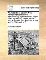 An Appexdix To Bacon's New Abridgement Of The Law, Alphabetically Digested Under Proper Titles. By Henry G. Willim, Of - Matthew Bacon