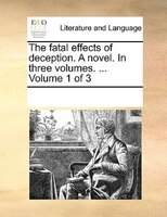 The Fatal Effects Of Deception. A Novel. In Three Volumes. ...  Volume 1 Of 3 - See Notes Multiple Contributors
