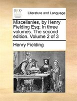 Miscellanies, By Henry Fielding Esq; In Three Volumes. The Second Edition. Volume 2 Of 3 - Henry Fielding