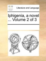 Iphigenia, A Novel ...  Volume 2 Of 3 - See Notes Multiple Contributors
