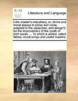 Little Master's Miscellany, Or, Divine And Moral Essays In Prose And Verse, Adapted To The Capacities, And - See Notes Multiple Contributors