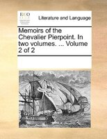 Memoirs Of The Chevalier Pierpoint. In Two Volumes. ...  Volume 2 Of 2 - See Notes Multiple Contributors