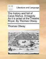 The History And Fall Of Caius Marius. A Tragedy. As It Is Acted At The Theatre Royal. By Thomas Otway. - Thomas Otway