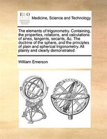 The Elements Of Trigonometry. Containing, The Properties, Relations, And Calculations Of Sines, Tangents, Secants, &c. The - William Emerson