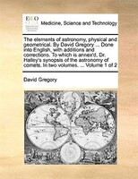 The Elements Of Astronomy, Physical And Geometrical. By David Gregory ... Done Into English, With Additions And Corrections. To Wh - David Gregory
