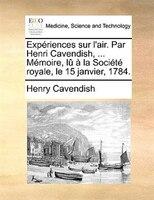 Expériences Sur L'air. Par Henri Cavendish, ... Mémoire, Lû À La Société Royale, Le 15 - Henry Cavendish