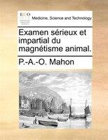 Examen Sérieux Et Impartial Du Magnétisme Animal. - P.-a.-o. Mahon