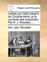 Lettres Sur L'etat Present Du Christianisme, Et La Conduite Des Incredules. Par A. J. Roustan, ... - Ant. Jaq. Roustan