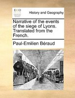 Narrative Of The Events Of The Siege Of Lyons. Translated From The French. - Paul-emilien Béraud