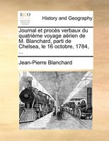 Journal Et Procès Verbaux Du Quatrième Voyage Aërien De M. Blanchard, Parti De Chelsea, Le 16 Octobre, 1784, ... - Jean-pierre Blanchard