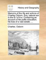 Memoirs Of The Life And Actions Of Charles Osborn, Esq; Natural Son To The E-l Of A-e. Containing An Account Of His Polite Educati - Charles. Osborn