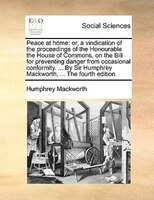 Peace At Home: Or, A Vindication Of The Proceedings Of The Honourable The House Of Commons, On The Bill For Preven - Humphrey Mackworth