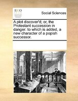 A Plot Discover'd; Or, The Protestant Succession In Danger: To Which Is Added, A New Character Of A Popish Successor. - See Notes Multiple Contributors