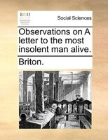 Observations On A Letter To The Most Insolent Man Alive. - Briton.