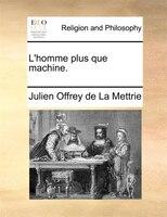 L'homme Plus Que Machine. - Julien Offrey de La Mettrie