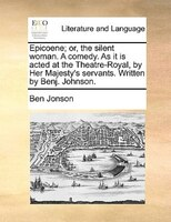 Epicoene; Or, The Silent Woman. A Comedy. As It Is Acted At The Theatre-royal, By Her Majesty's Servants. Written By - Ben Jonson
