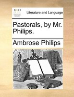 Pastorals, By Mr. Philips. - Ambrose Philips