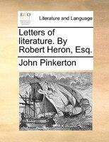 Letters Of Literature. By Robert Heron, Esq. - John Pinkerton