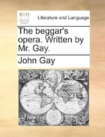 The Beggar's Opera. Written By Mr. Gay. - John Gay