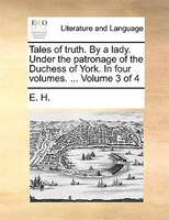 Tales Of Truth. By A Lady. Under The Patronage Of The Duchess Of York. In Four Volumes. ...  Volume 3 Of 4 - E. H.