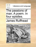 The Passions Of Man. A Poem. In Four Epistles. - James Ruffhead