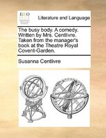 The Busy Body. A Comedy. Written By Mrs. Centlivre. Taken From The Manager's Book At The Theatre Royal Covent-garden. - Susanna Centlivre