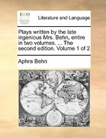 Plays Written By The Late Ingenious Mrs. Behn, Entire In Two Volumes. ... The Second Edition. Volume 1 Of 2