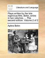 Plays Written By The Late Ingenious Mrs. Behn, Entire In Two Volumes. ... The Second Edition. Volume 2 Of 2