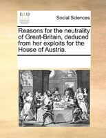 Reasons For The Neutrality Of Great-britain, Deduced From Her Exploits For The House Of Austria. - See Notes Multiple Contributors