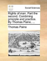 Rights Of Man. Part The Second. Combining Principle And Practice. By Thomas Paine, ... - Thomas Paine