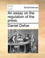 An Essay On The Regulation Of The Press. - Daniel Defoe