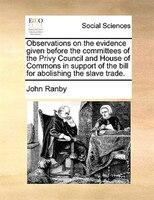 Observations On The Evidence Given Before The Committees Of The Privy Council And House Of Commons In Support Of The Bill For Abol - John Ranby