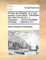 Emilius And Sophia: Or, A New System Of Education. Translated From The French Of J. J. Rousseau, ... By The Translator - Jean-jacques Rousseau