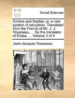 Emilius And Sophia: Or, A New System Of Education. Translated From The French Of Mr. J. J. Rousseau, ... By The Transla - Jean-jacques Rousseau