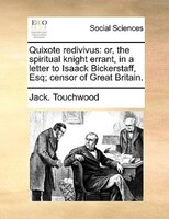 Quixote Redivivus: Or, The Spiritual Knight Errant, In A Letter To Isaack Bickerstaff, Esq; Censor Of Great Britain. - Jack. Touchwood