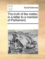 The Truth Of The Matter, In A Letter To A Member Of Parliament. - See Notes Multiple Contributors