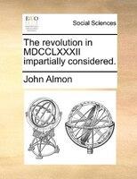 The Revolution In Mdcclxxxii Impartially Considered. - John Almon