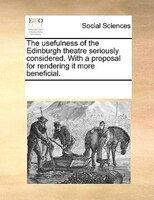 The Usefulness Of The Edinburgh Theatre Seriously Considered. With A Proposal For Rendering It More Beneficial. - See Notes Multiple Contributors