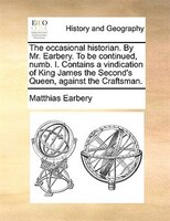 The Occasional Historian. By Mr. Earbery. To Be Continued, Numb. I. Contains A Vindication Of King James The Second's - Matthias Earbery