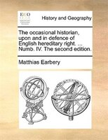 The Occasional Historian, Upon And In Defence Of English Hereditary Right. ... Numb. Iv. The Second Edition. - Matthias Earbery