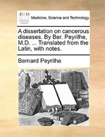 A Dissertation On Cancerous Diseases. By Ber. Peyrilhe, M.d. ... Translated From The Latin, With Notes. - Bernard Peyrilhe