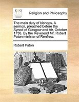 The Main Duty Of Bishops. A Sermon, Preached Before The Synod Of Glasgow And Air, October 1738. By The Reverend Mr. Robert Paton M - Robert Paton