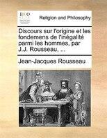 Discours Sur L'origine Et Les Fondemens De L'inégalité Parmi Les Hommes, Par J.j. Rousseau, ... - Jean-Jacques Rousseau