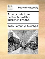 An Account Of The Destruction Of The Jesuits In France. - Jean Lerond D' Alembert