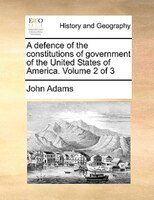 A Defence Of The Constitutions Of Government Of The United States Of America.  Volume 2 Of 3 - John Adams